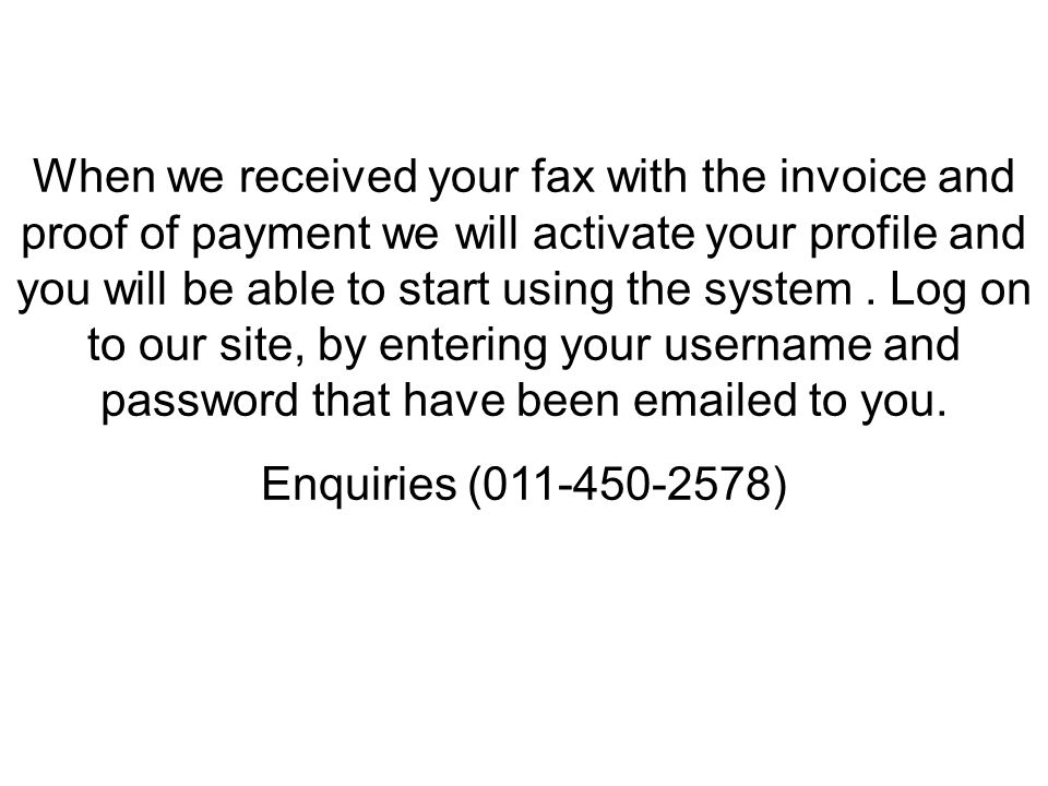 When we received your fax with the invoice and proof of payment we will activate your profile and you will be able to start using the system.