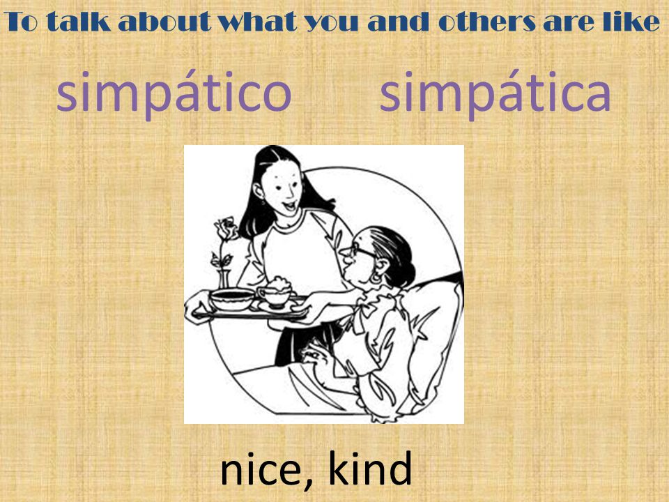 To talk about what you and others are like simpático simpática nice, kind