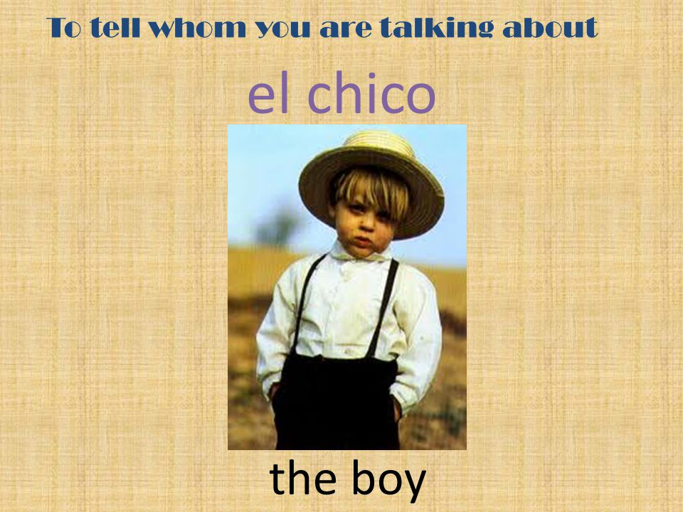 To tell whom you are talking about el chico the boy