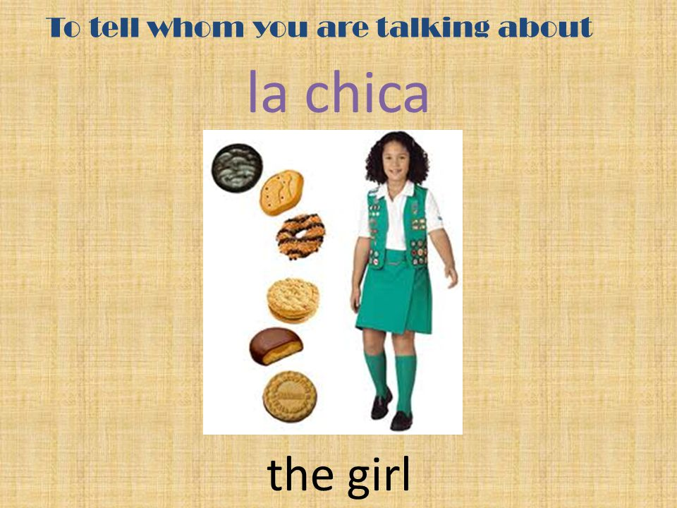 To tell whom you are talking about la chica the girl