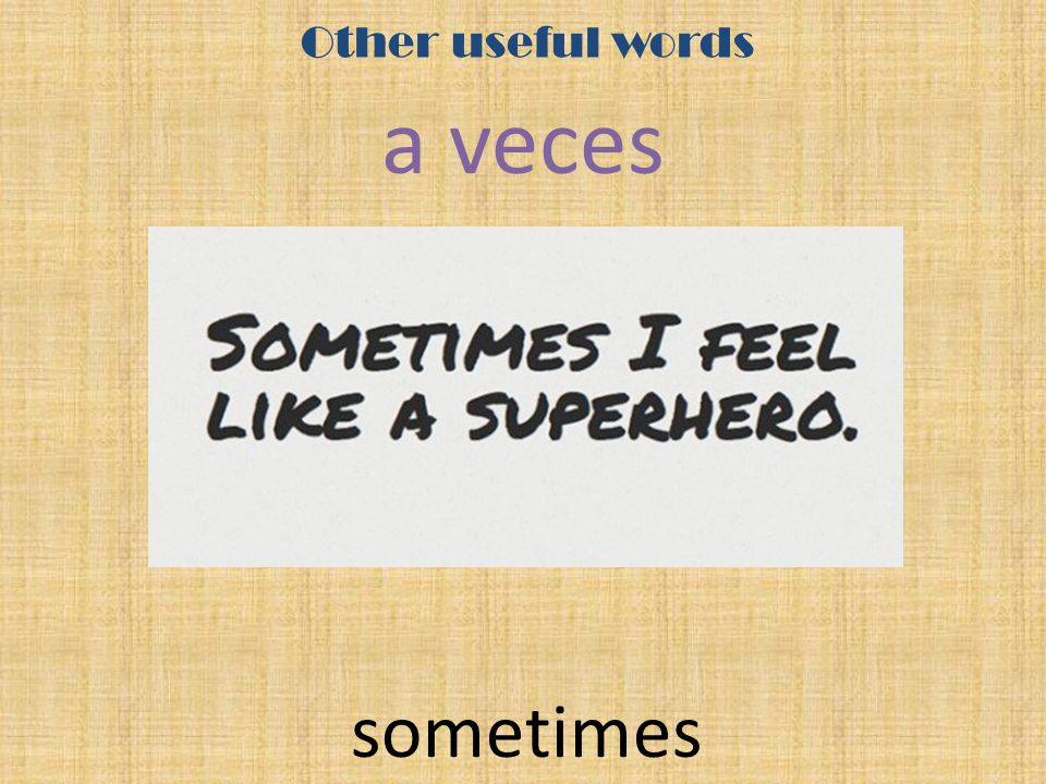 Other useful words a veces sometimes