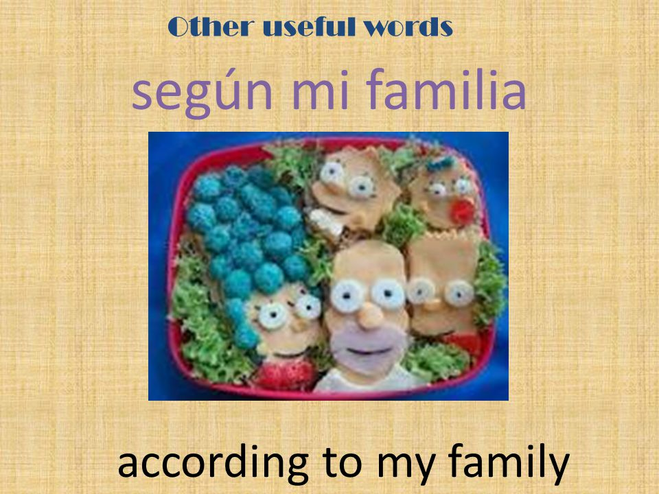 Other useful words según mi familia according to my family