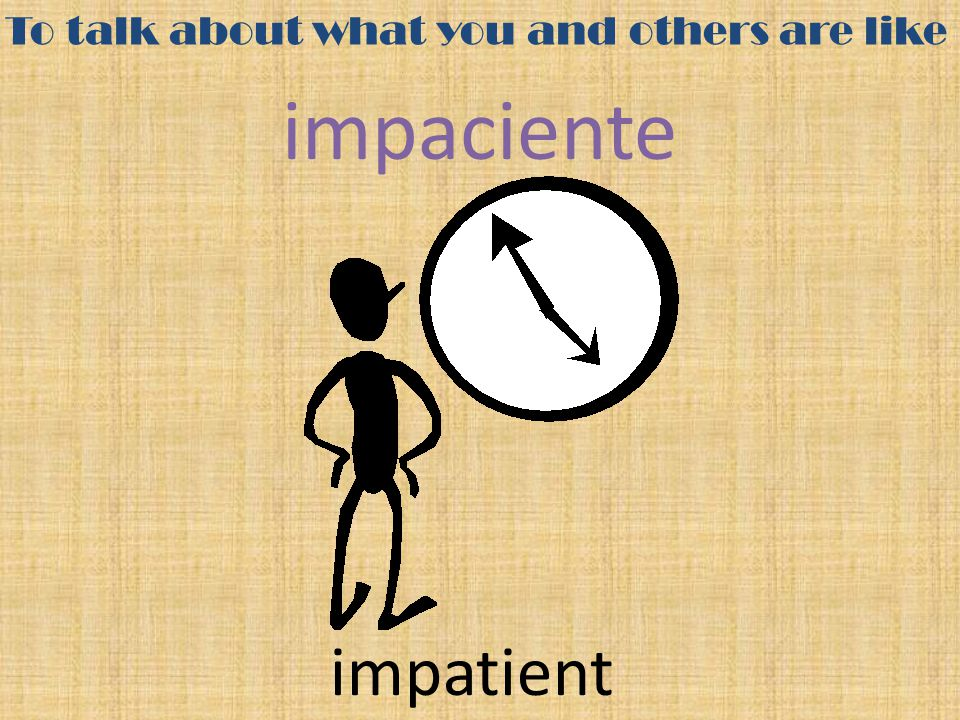 To talk about what you and others are like impaciente impatient