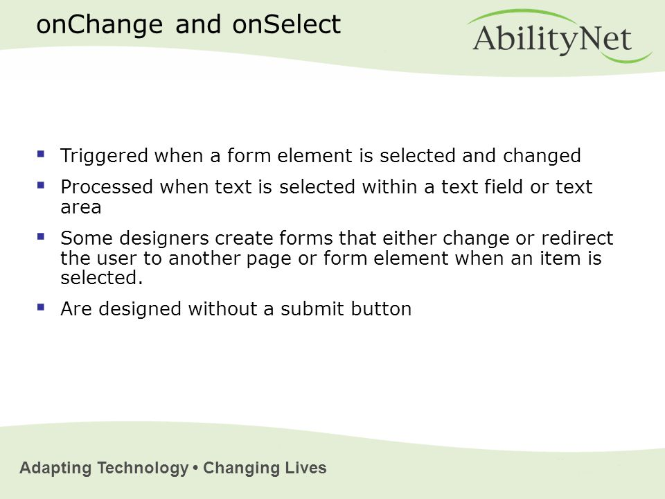 Adapting Technology Changing Lives onChange and onSelect  Triggered when a form element is selected and changed  Processed when text is selected within a text field or text area  Some designers create forms that either change or redirect the user to another page or form element when an item is selected.