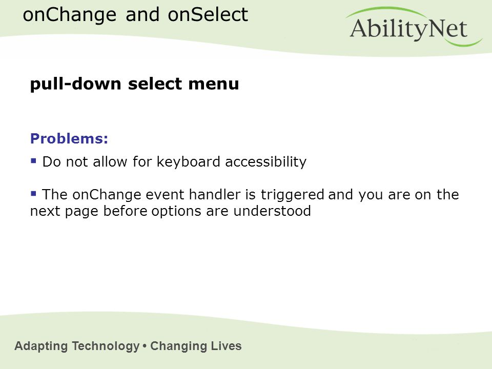 Adapting Technology Changing Lives pull-down select menu Problems:  Do not allow for keyboard accessibility  The onChange event handler is triggered and you are on the next page before options are understood onChange and onSelect