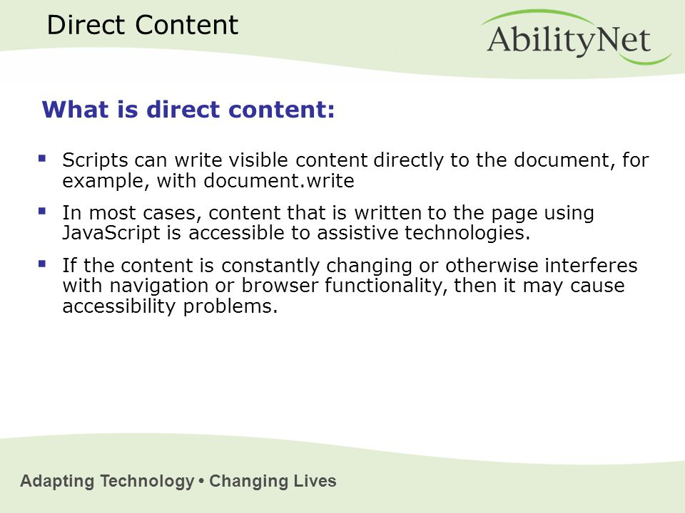 Adapting Technology Changing Lives Direct Content  Scripts can write visible content directly to the document, for example, with document.write  In most cases, content that is written to the page using JavaScript is accessible to assistive technologies.