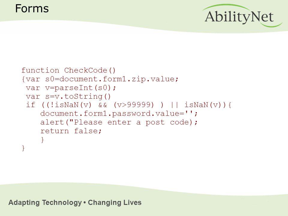 Adapting Technology Changing Lives function CheckCode() {var s0=document.form1.zip.value; var v=parseInt(s0); var s=v.toString() if ((!isNaN(v) && (v>99999) ) || isNaN(v)){ document.form1.password.value= ; alert( Please enter a post code); return false; } } Forms