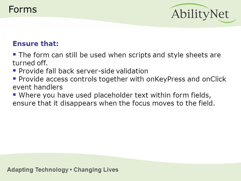 Adapting Technology Changing Lives Forms Ensure that:  The form can still be used when scripts and style sheets are turned off.
