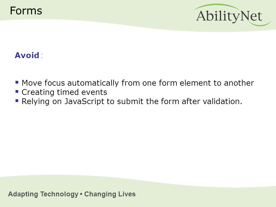 Adapting Technology Changing Lives Forms Avoid :  Move focus automatically from one form element to another  Creating timed events  Relying on JavaScript to submit the form after validation.