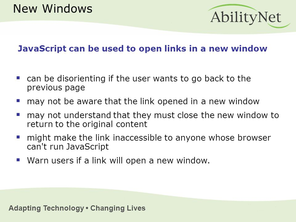 Adapting Technology Changing Lives New Windows  can be disorienting if the user wants to go back to the previous page  may not be aware that the link opened in a new window  may not understand that they must close the new window to return to the original content  might make the link inaccessible to anyone whose browser can t run JavaScript  Warn users if a link will open a new window.