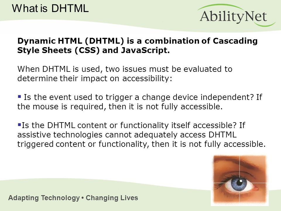 Adapting Technology Changing Lives What is DHTML Dynamic HTML (DHTML) is a combination of Cascading Style Sheets (CSS) and JavaScript.
