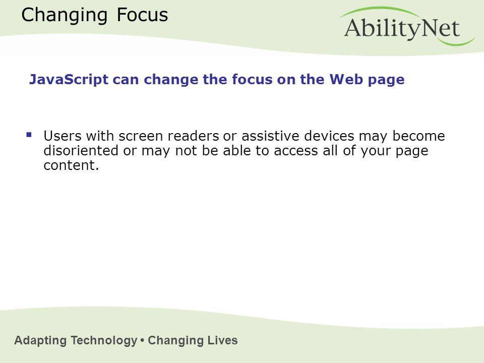 Adapting Technology Changing Lives Changing Focus  Users with screen readers or assistive devices may become disoriented or may not be able to access all of your page content.