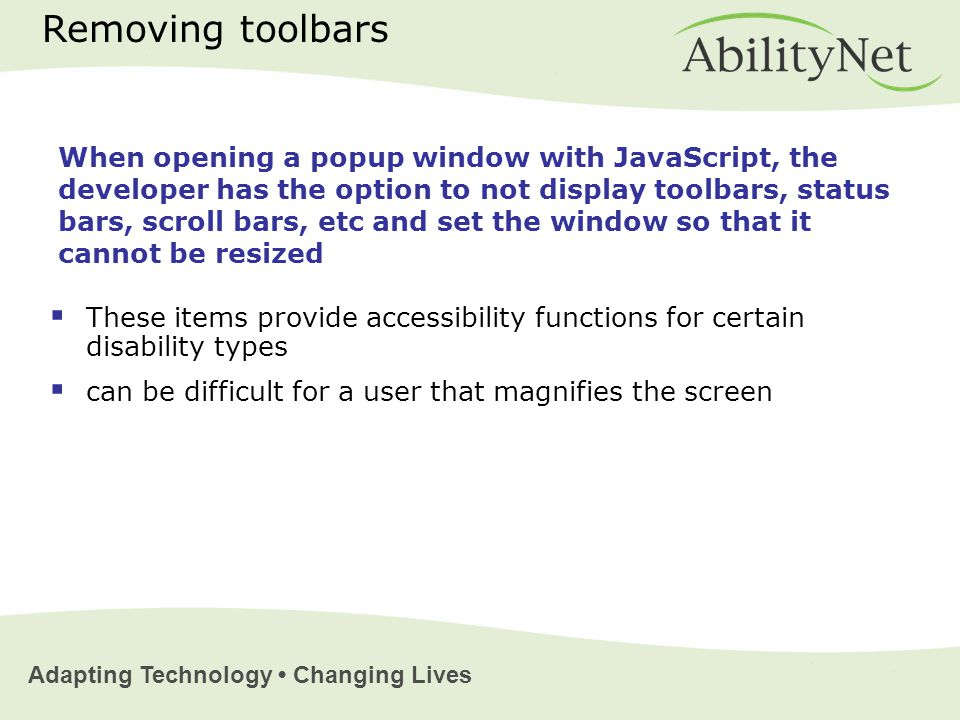 Adapting Technology Changing Lives Removing toolbars  These items provide accessibility functions for certain disability types  can be difficult for a user that magnifies the screen When opening a popup window with JavaScript, the developer has the option to not display toolbars, status bars, scroll bars, etc and set the window so that it cannot be resized