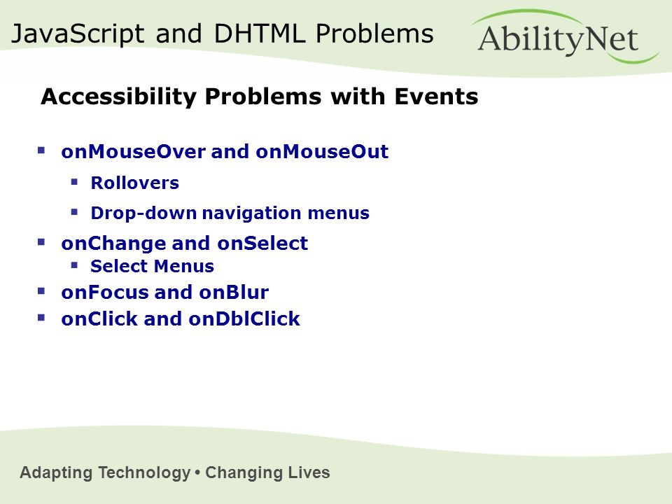 Adapting Technology Changing Lives  onMouseOver and onMouseOut  Rollovers  Drop-down navigation menus  onChange and onSelect  Select Menus  onFocus and onBlur  onClick and onDblClick JavaScript and DHTML Problems Accessibility Problems with Events