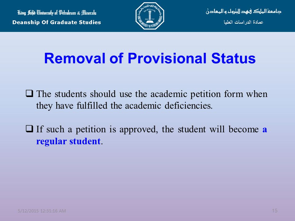 Provisional & Regular Status  A student admitted with academic deficiencies is referred to as a PROVISIONAL STUDENT  Such academic deficiencies could be GRE, GMAT, TOEFL, Deficiency Courses, GPA in first 6 hours  Students should fulfill these deficiencies within the first semester of admission.