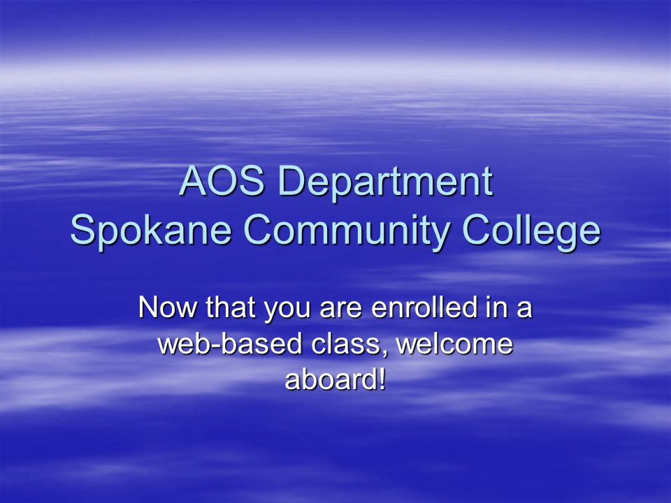 AOS Department Spokane Community College Now that you are enrolled in a web-based class, welcome aboard!