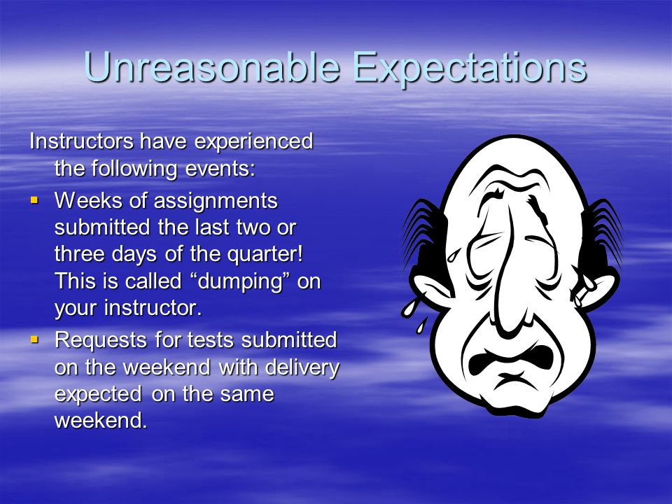 Unreasonable Expectations Instructors have experienced the following events:  Weeks of assignments submitted the last two or three days of the quarter.