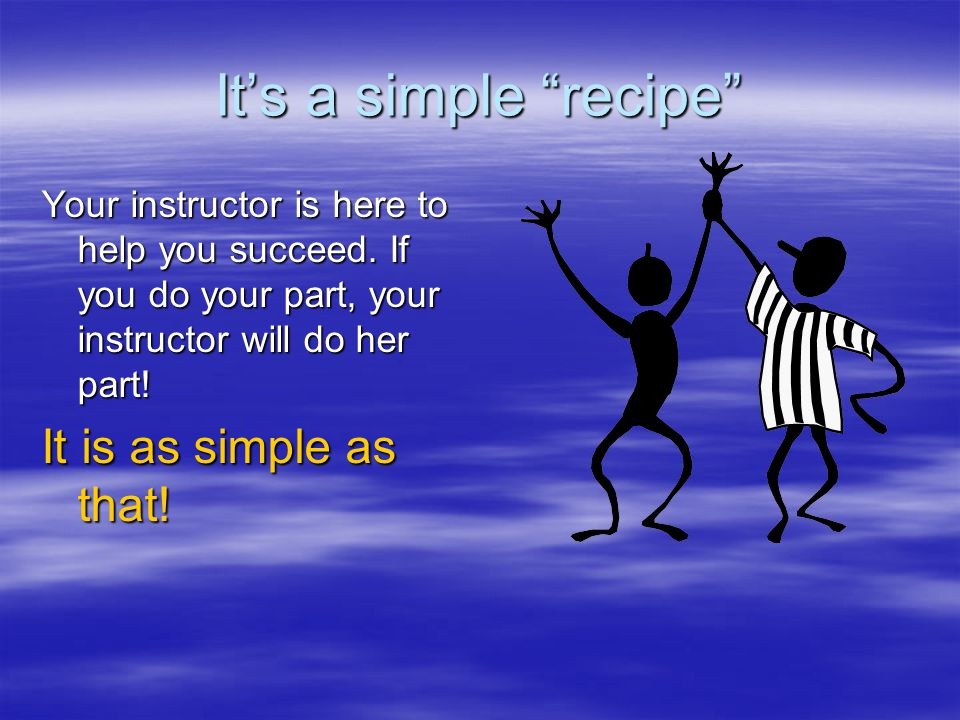 It's a simple recipe Your instructor is here to help you succeed.