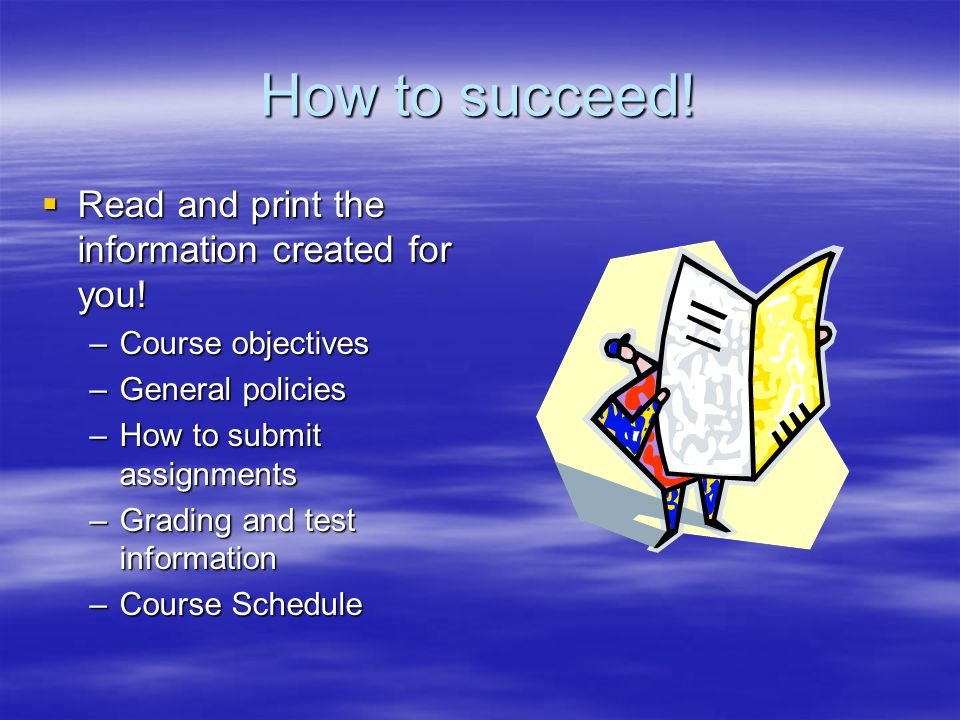 How to succeed.  Read and print the information created for you.