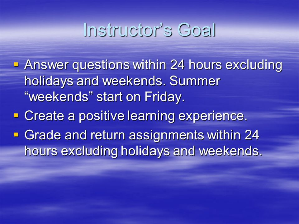 Instructor's Goal  Answer questions within 24 hours excluding holidays and weekends.