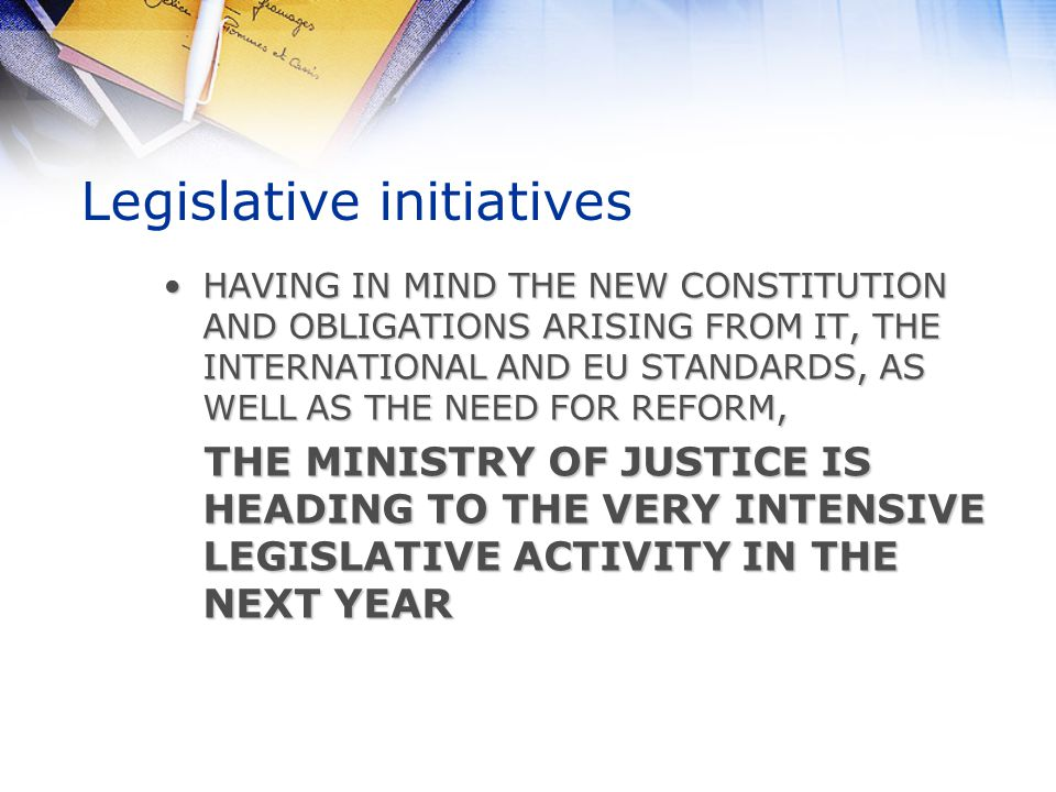 Legislative initiatives HAVING IN MIND THE NEW CONSTITUTION AND OBLIGATIONS ARISING FROM IT, THE INTERNATIONAL AND EU STANDARDS, AS WELL AS THE NEED FOR REFORM,HAVING IN MIND THE NEW CONSTITUTION AND OBLIGATIONS ARISING FROM IT, THE INTERNATIONAL AND EU STANDARDS, AS WELL AS THE NEED FOR REFORM, THE MINISTRY OF JUSTICE IS HEADING TO THE VERY INTENSIVE LEGISLATIVE ACTIVITY IN THE NEXT YEAR THE MINISTRY OF JUSTICE IS HEADING TO THE VERY INTENSIVE LEGISLATIVE ACTIVITY IN THE NEXT YEAR