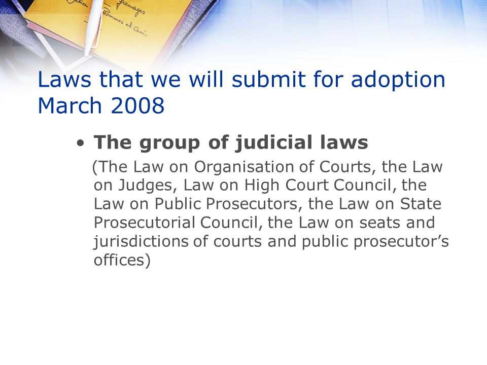 Laws that we will submit for adoption March 2008 The group of judicial laws (The Law on Organisation of Courts, the Law on Judges, Law on High Court Council, the Law on Public Prosecutors, the Law on State Prosecutorial Council, the Law on seats and jurisdictions of courts and public prosecutor's offices)