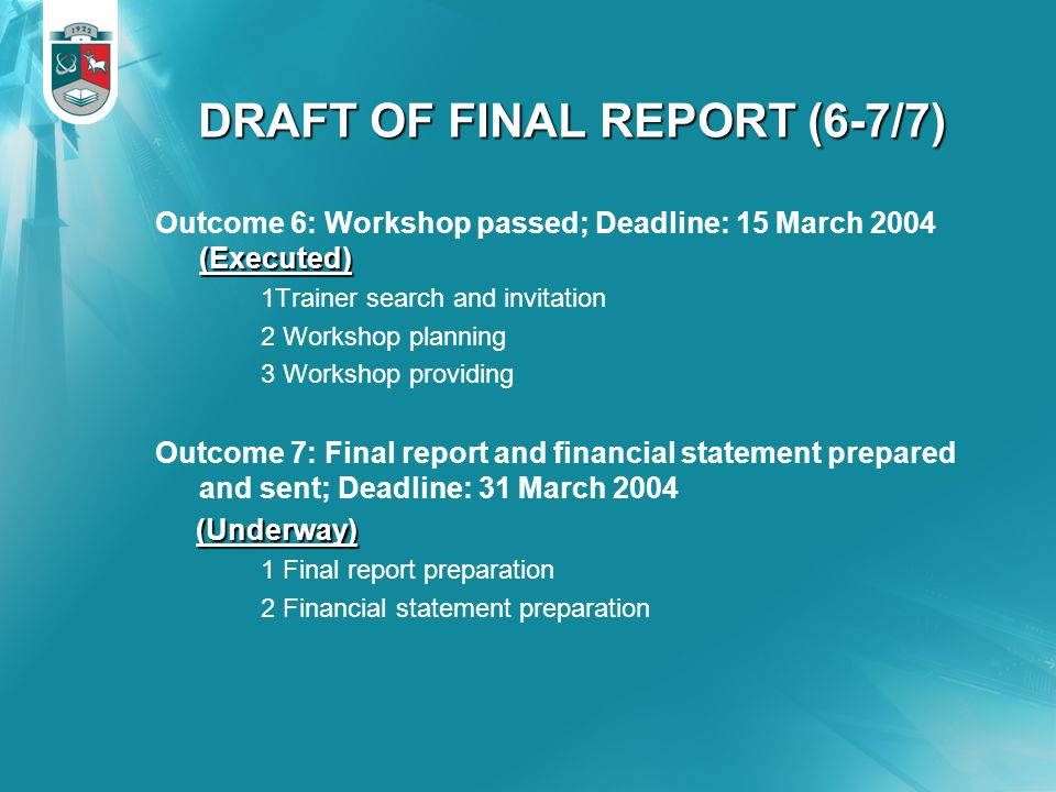 DRAFT OF FINAL REPORT (6-7/7) (Executed) Outcome 6: Workshop passed; Deadline: 15 March 2004 (Executed) 1Trainer search and invitation 2 Workshop planning 3 Workshop providing Outcome 7: Final report and financial statement prepared and sent; Deadline: 31 March 2004 (Underway) (Underway) 1 Final report preparation 2 Financial statement preparation