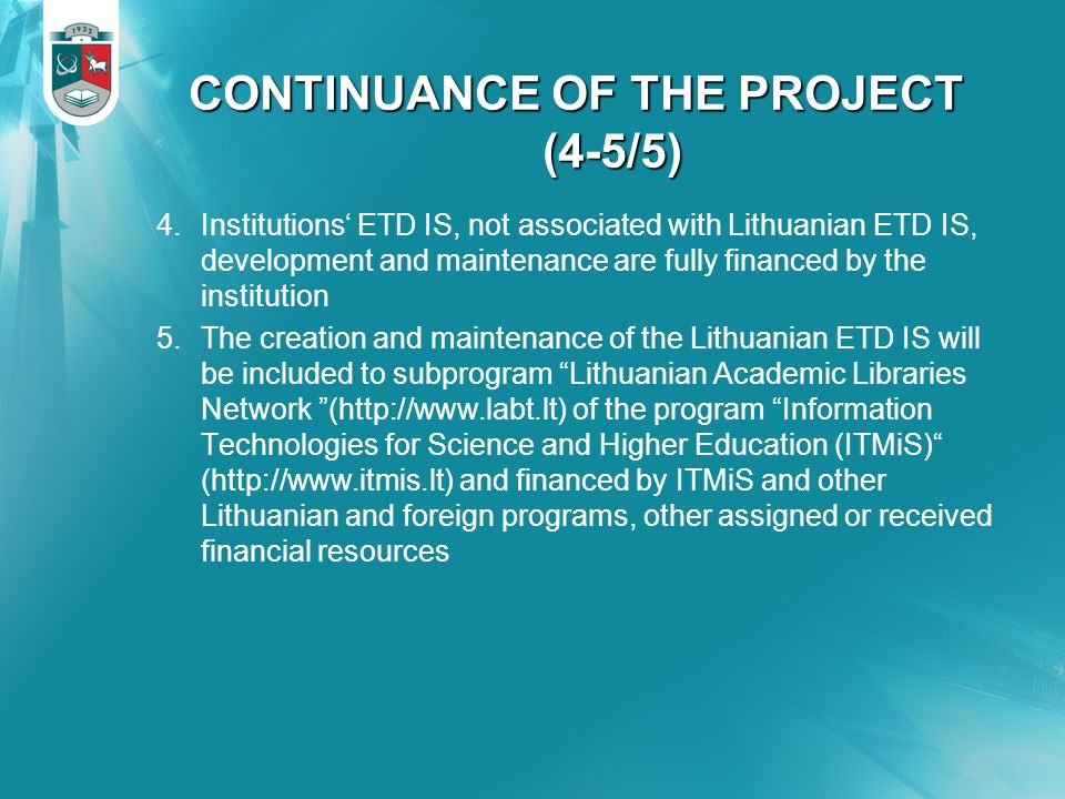 CONTINUANCE OF THE PROJECT (4-5/5) 4.Institutions' ETD IS, not associated with Lithuanian ETD IS, development and maintenance are fully financed by the institution 5.The creation and maintenance of the Lithuanian ETD IS will be included to subprogram Lithuanian Academic Libraries Network (http://www.labt.lt) of the program Information Technologies for Science and Higher Education (ITMiS) (http://www.itmis.lt) and financed by ITMiS and other Lithuanian and foreign programs, other assigned or received financial resources