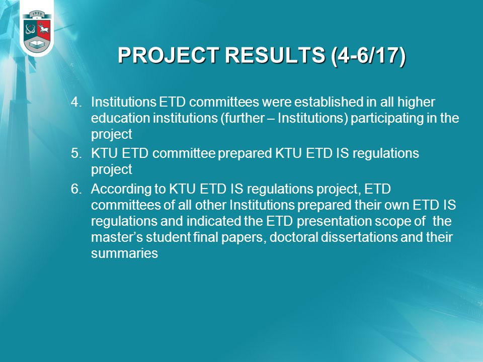 PROJECT RESULTS (4-6/17) 4.Institutions ETD committees were established in all higher education institutions (further – Institutions) participating in the project 5.KTU ETD committee prepared KTU ETD IS regulations project 6.According to KTU ETD IS regulations project, ETD committees of all other Institutions prepared their own ETD IS regulations and indicated the ETD presentation scope of the master's student final papers, doctoral dissertations and their summaries