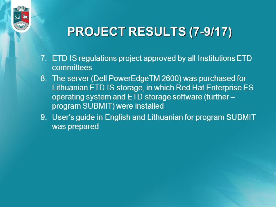PROJECT RESULTS (7-9/17) 7.ETD IS regulations project approved by all Institutions ETD committees 8.The server (Dell PowerEdgeTM 2600) was purchased for Lithuanian ETD IS storage, in which Red Hat Enterprise ES operating system and ETD storage software (further – program SUBMIT) were installed 9.User's guide in English and Lithuanian for program SUBMIT was prepared