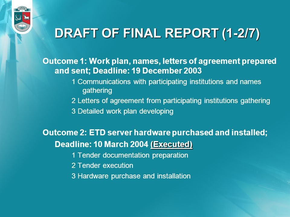 DRAFT OF FINAL REPORT (1-2/7) Outcome 1: Work plan, names, letters of agreement prepared and sent; Deadline: 19 December 2003 1 Communications with participating institutions and names gathering 2 Letters of agreement from participating institutions gathering 3 Detailed work plan developing Outcome 2: ETD server hardware purchased and installed; (Executed) Deadline: 10 March 2004 (Executed) 1 Tender documentation preparation 2 Tender execution 3 Hardware purchase and installation