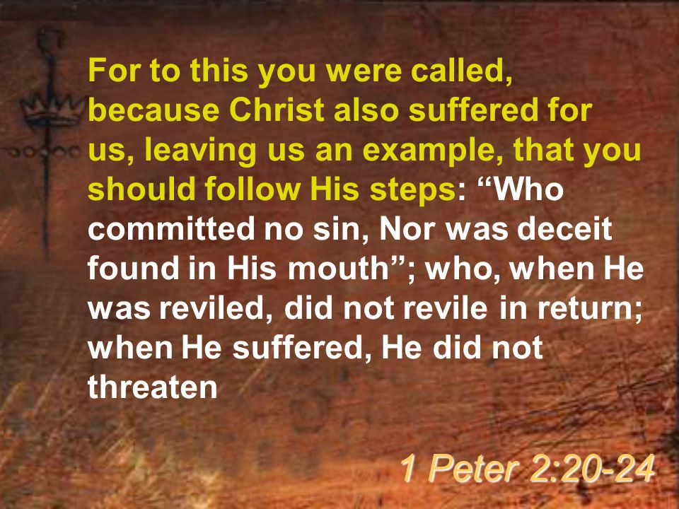 For to this you were called, because Christ also suffered for us, leaving us an example, that you should follow His steps: Who committed no sin, Nor was deceit found in His mouth ; who, when He was reviled, did not revile in return; when He suffered, He did not threaten 1 Peter 2:20-24