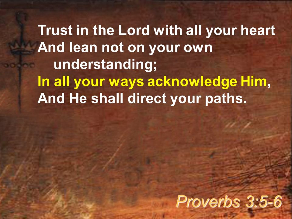 Trust in the Lord with all your heart And lean not on your own understanding; In all your ways acknowledge Him, And He shall direct your paths.