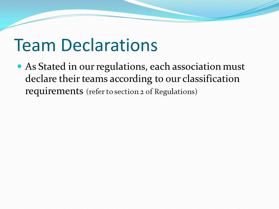 Team Declarations As Stated in our regulations, each association must declare their teams according to our classification requirements (refer to section 2 of Regulations)