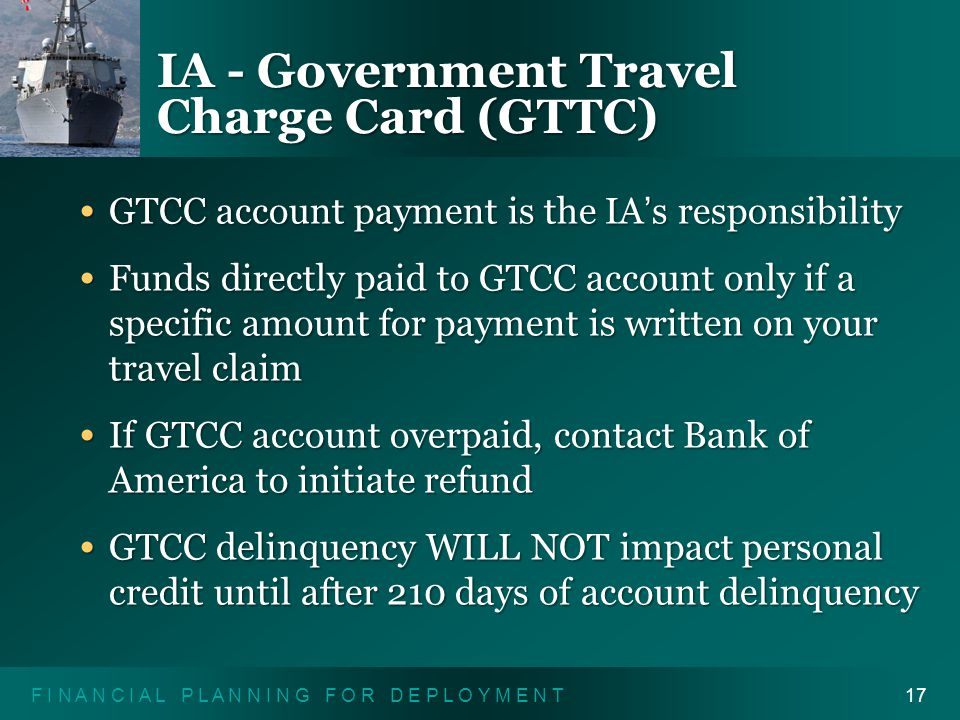 F I N A N C I A L P L A N N I N G F O R D E P L O Y M E N T17 IA - Government Travel Charge Card (GTTC) GTCC account payment is the IA ' s responsibility GTCC account payment is the IA ' s responsibility Funds directly paid to GTCC account only if a specific amount for payment is written on your travel claim Funds directly paid to GTCC account only if a specific amount for payment is written on your travel claim If GTCC account overpaid, contact Bank of America to initiate refund If GTCC account overpaid, contact Bank of America to initiate refund GTCC delinquency WILL NOT impact personal credit until after 210 days of account delinquency GTCC delinquency WILL NOT impact personal credit until after 210 days of account delinquency