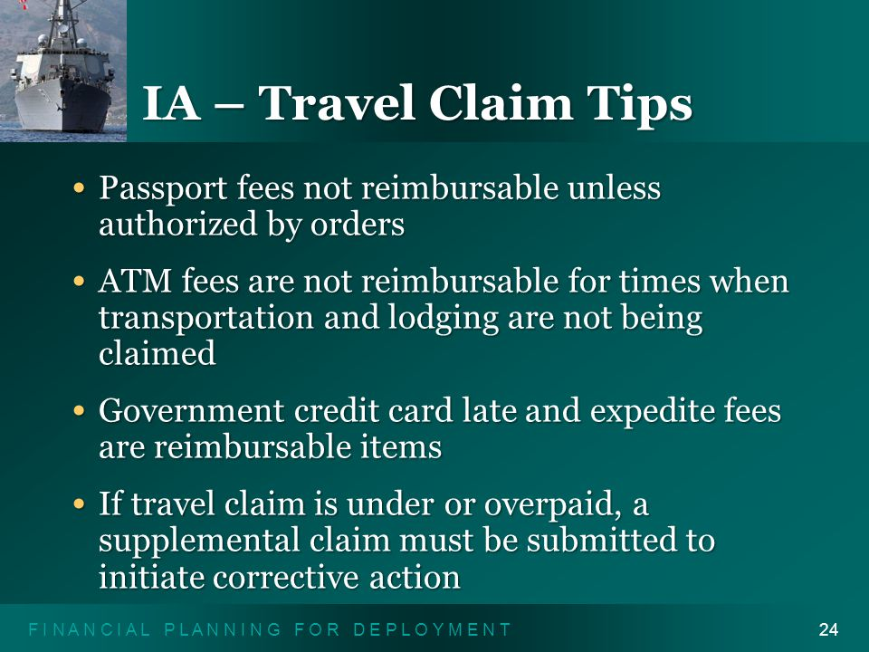 F I N A N C I A L P L A N N I N G F O R D E P L O Y M E N T24 IA – Travel Claim Tips Passport fees not reimbursable unless authorized by orders Passport fees not reimbursable unless authorized by orders ATM fees are not reimbursable for times when transportation and lodging are not being claimed ATM fees are not reimbursable for times when transportation and lodging are not being claimed Government credit card late and expedite fees are reimbursable items Government credit card late and expedite fees are reimbursable items If travel claim is under or overpaid, a supplemental claim must be submitted to initiate corrective action If travel claim is under or overpaid, a supplemental claim must be submitted to initiate corrective action
