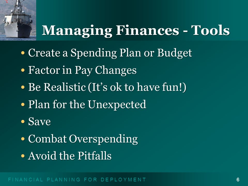 F I N A N C I A L P L A N N I N G F O R D E P L O Y M E N T6 Managing Finances - Tools Create a Spending Plan or Budget Create a Spending Plan or Budget Factor in Pay Changes Factor in Pay Changes Be Realistic (It's ok to have fun!) Be Realistic (It's ok to have fun!) Plan for the Unexpected Plan for the Unexpected Save Save Combat Overspending Combat Overspending Avoid the Pitfalls Avoid the Pitfalls