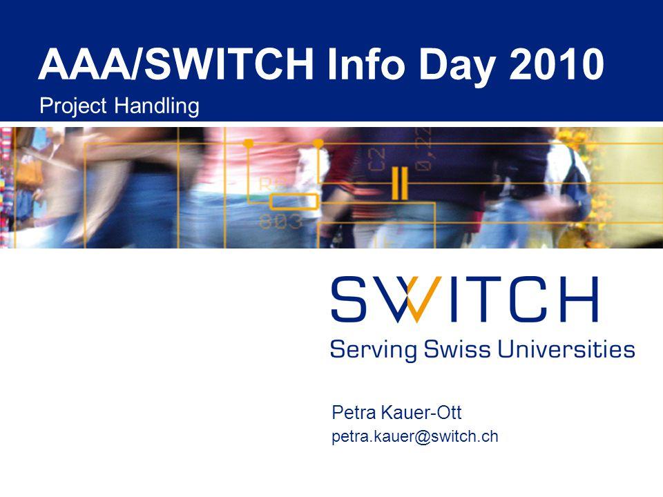 AAA/SWITCH Info Day 2010 Project Handling Petra Kauer-Ott petra.kauer@switch.ch