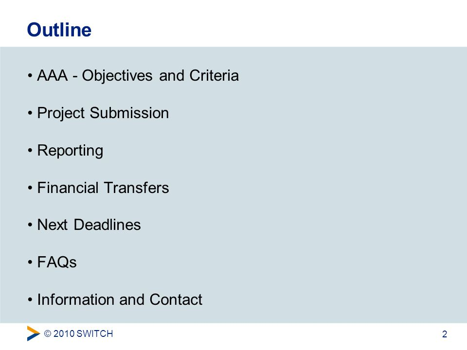 © 2010 SWITCH 2 Outline AAA - Objectives and Criteria Project Submission Reporting Financial Transfers Next Deadlines FAQs Information and Contact