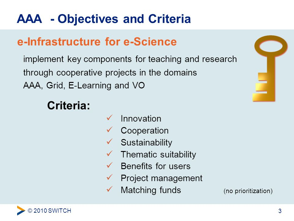 © 2010 SWITCH 3 AAA - Objectives and Criteria e-Infrastructure for e-Science implement key components for teaching and research through cooperative projects in the domains AAA, Grid, E-Learning and VO Criteria: Innovation Cooperation Sustainability Thematic suitability Benefits for users Project management Matching funds (no prioritization)