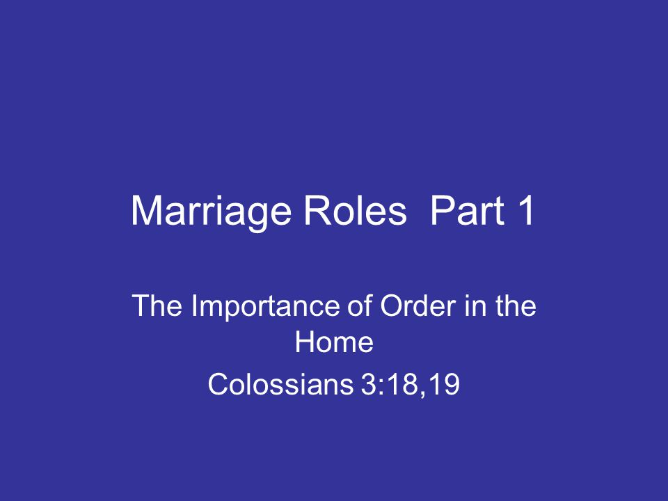 Marriage Roles Part 1 The Importance of Order in the Home Colossians 3:18,19