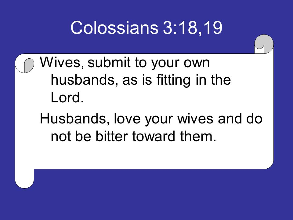 Wives, submit to your own husbands, as is fitting in the Lord. Husbands, love your wives and do not be bitter toward them.