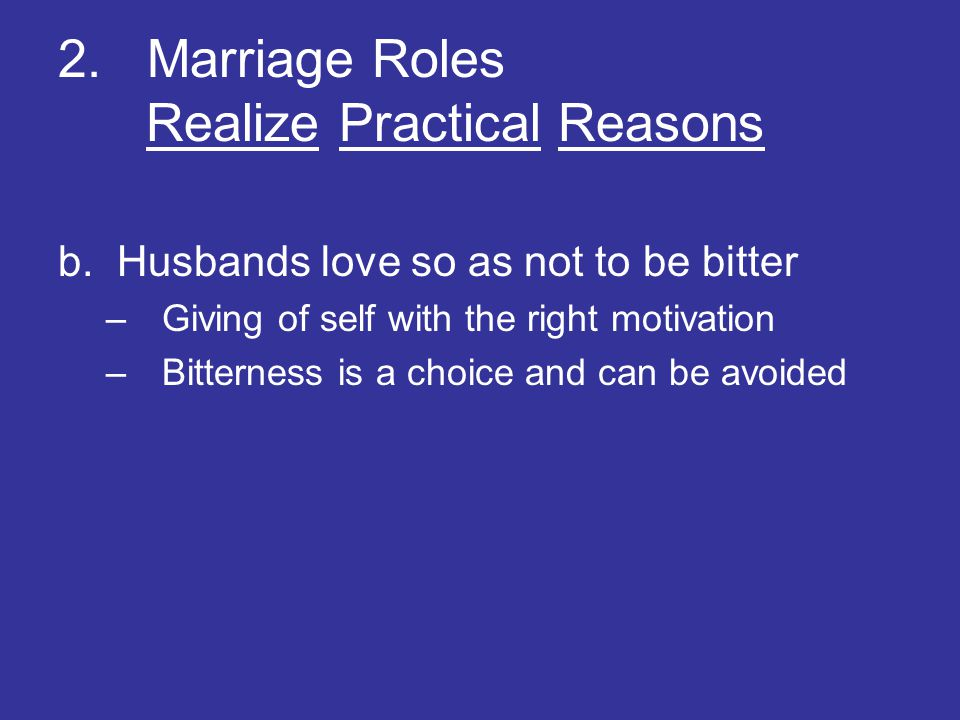 2. Marriage Roles Realize Practical Reasons b. Husbands love so as not to be bitter –Giving of self with the right motivation –Bitterness is a choice