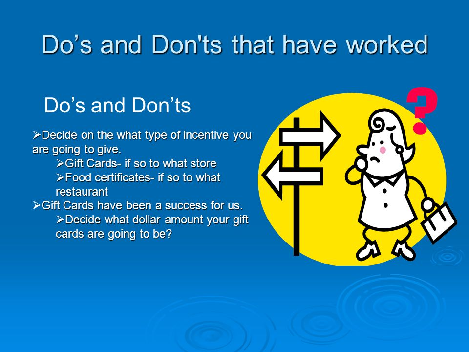 Do's and Don ts that have worked Do's and Don'ts  Decide on the what type of incentive you are going to give.