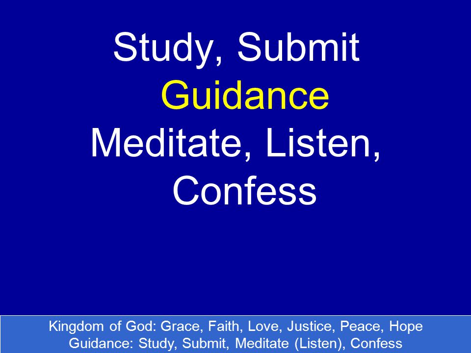 Study, Submit Guidance Meditate, Listen, Confess Kingdom of God: Grace, Faith, Love, Justice, Peace, Hope Guidance: Study, Submit, Meditate (Listen), Confess