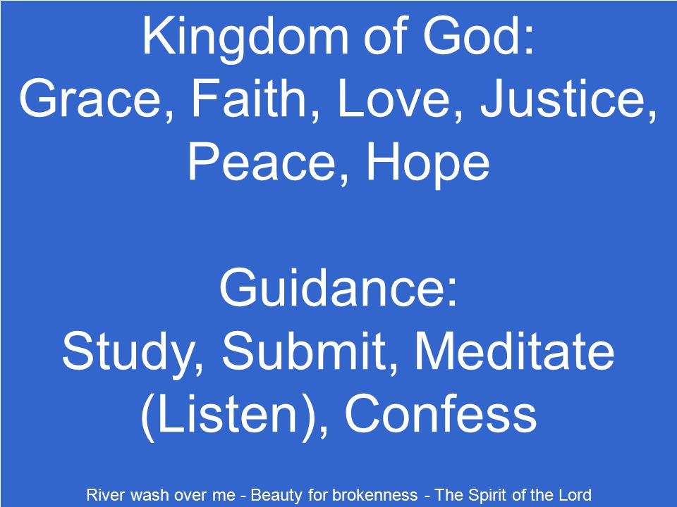 Kingdom of God: Grace, Faith, Love, Justice, Peace, Hope Guidance: Study, Submit, Meditate (Listen), Confess River wash over me - Beauty for brokennes