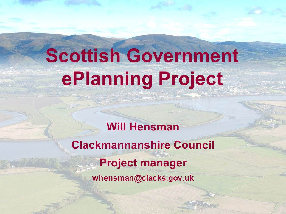 Scottish Government ePlanning Project Will Hensman Clackmannanshire Council Project manager whensman@clacks.gov.uk