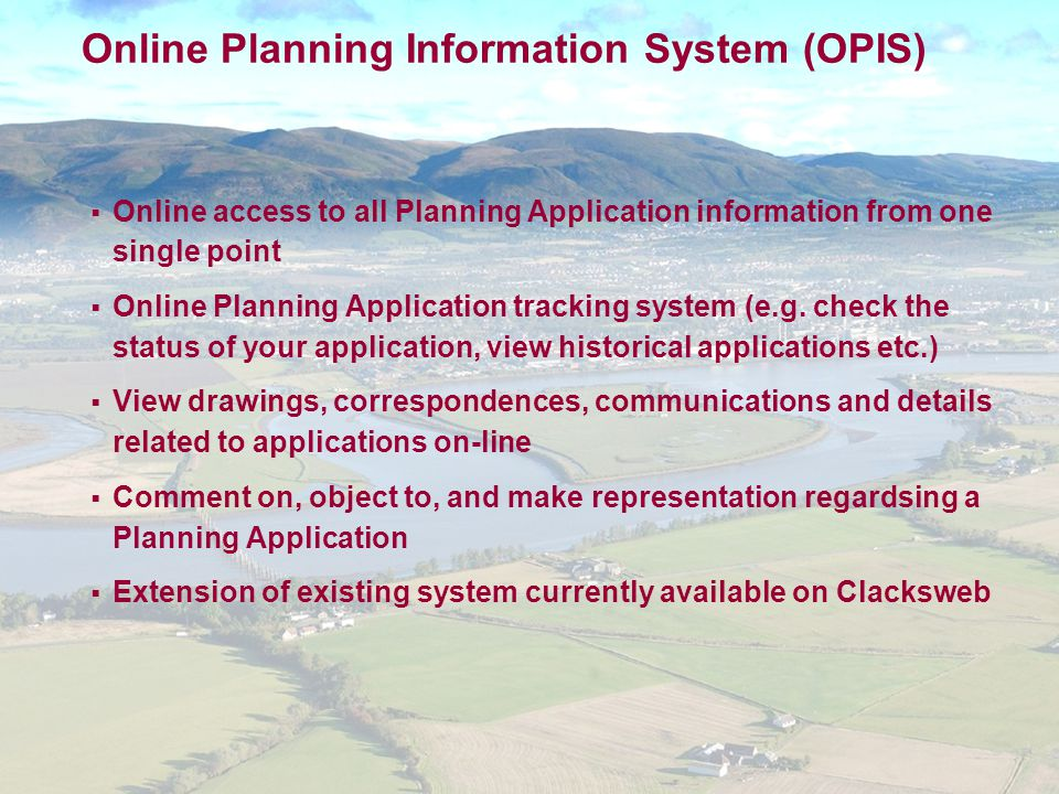 Online Planning Information System (OPIS)  Online access to all Planning Application information from one single point  Online Planning Application tracking system (e.g.