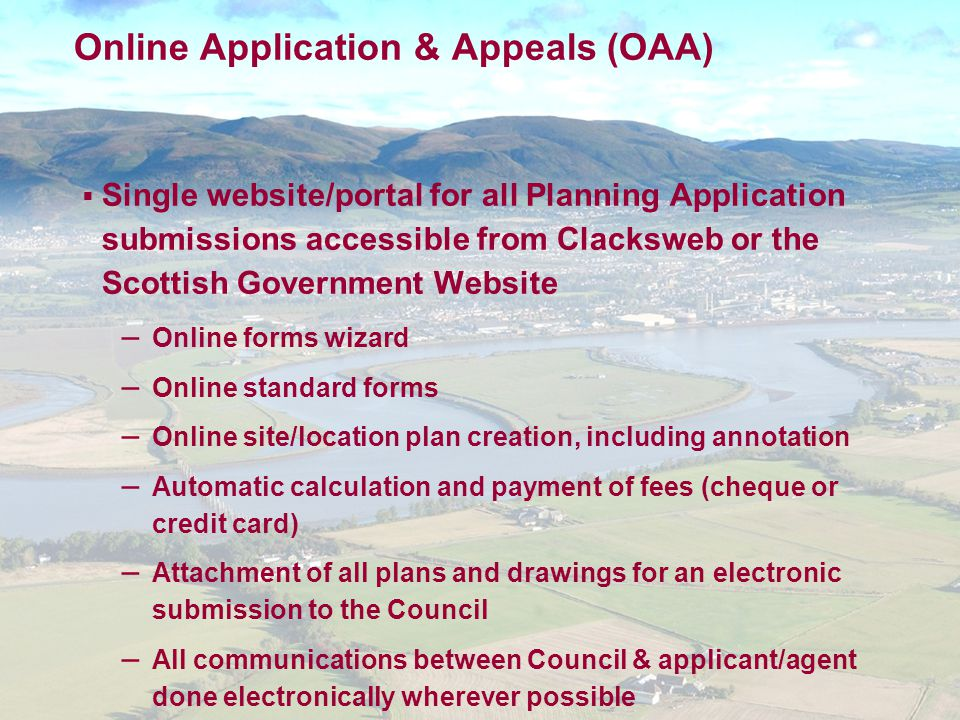 Online Application & Appeals (OAA)  Single website/portal for all Planning Application submissions accessible from Clacksweb or the Scottish Government Website – Online forms wizard – Online standard forms – Online site/location plan creation, including annotation – Automatic calculation and payment of fees (cheque or credit card) – Attachment of all plans and drawings for an electronic submission to the Council – All communications between Council & applicant/agent done electronically wherever possible