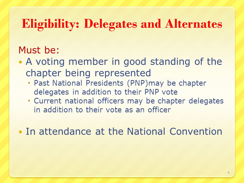 Eligibility: Delegates and Alternates Must be: A voting member in good standing of the chapter being represented  Past National Presidents (PNP)may be chapter delegates in addition to their PNP vote  Current national officers may be chapter delegates in addition to their vote as an officer In attendance at the National Convention 4